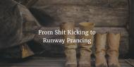 From Shit Kicking to RunwayPrancing