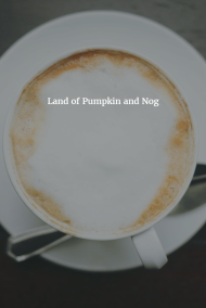 Land of Pumpkin and Nog